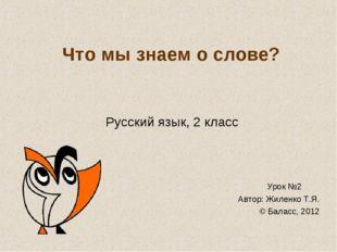 Что мы знаем о слове? Русский язык, 2 класс Урок №2 Автор: Жиленко Т.Я. © Бал