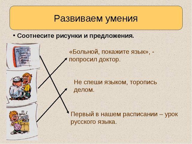 Развиваем умения Соотнесите рисунки и предложения. «Больной, покажите язык»,...