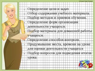 Определение цели и задач Отбор содержания учебного материала. Подбор методов