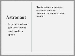 Astronaut A person whose job is to travel and work in space