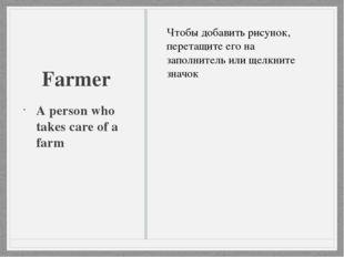Farmer A person who takes care of a farm