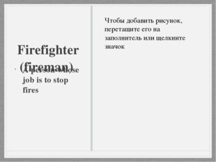 Firefighter (fireman) A person whose job is to stop fires