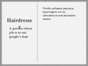Hairdresser A person whose job is to cut people's hair