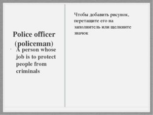 Police officer (policeman) A person whose job is to protect people from crimi
