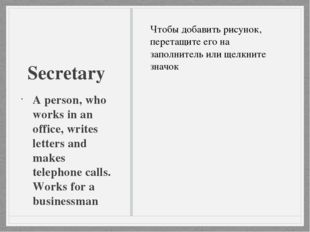 Secretary A person, who works in an office, writes letters and makes telephon