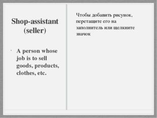 Shop-assistant (seller) A person whose job is to sell goods, products, clothe