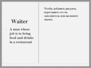 Waiter A man whose job is to bring food and drinks in a restaurant