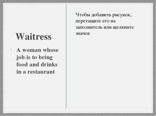 Waitress A woman whose job is to bring food and drinks in a restaurant