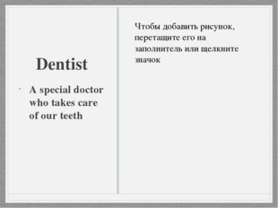 Dentist A special doctor who takes care of our teeth