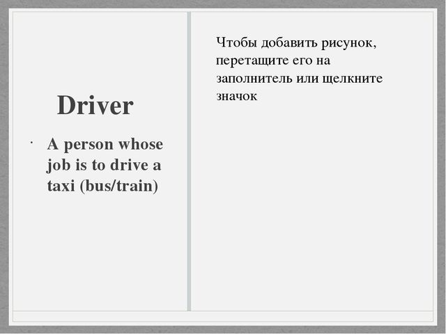 Driver A person whose job is to drive a taxi (bus/train)