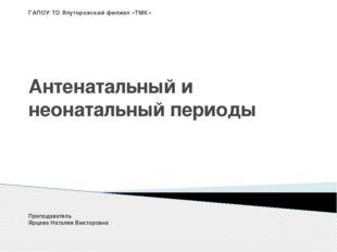ГАПОУ ТО Ялуторовский филиал «ТМК» Антенатальный и неонатальный периоды Препо