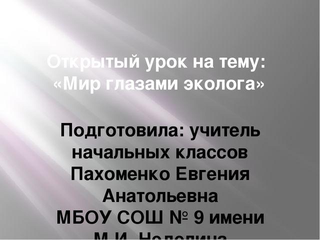 Открытый урок на тему: «Мир глазами эколога» Подготовила: учитель начальных к...