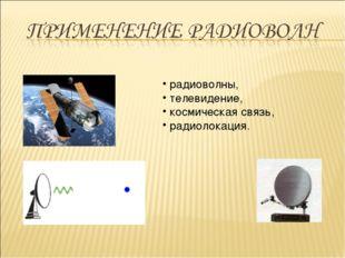 радиоволны, телевидение, космическая связь, радиолокация.