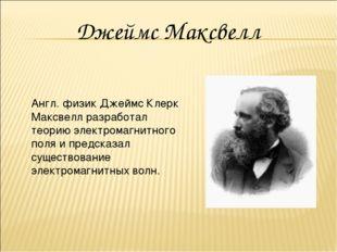 Англ. физик Джеймс Клерк Максвелл разработал теорию электромагнитного поля и
