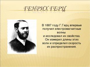 В 1887 году Г.Герц впервые получил электромагнитные волны и исследовал их сво