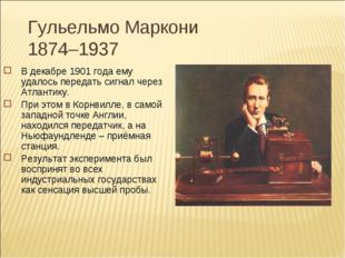 Гульельмо Маркони 1874–1937 В декабре 1901 года ему удалось передать сигнал ч