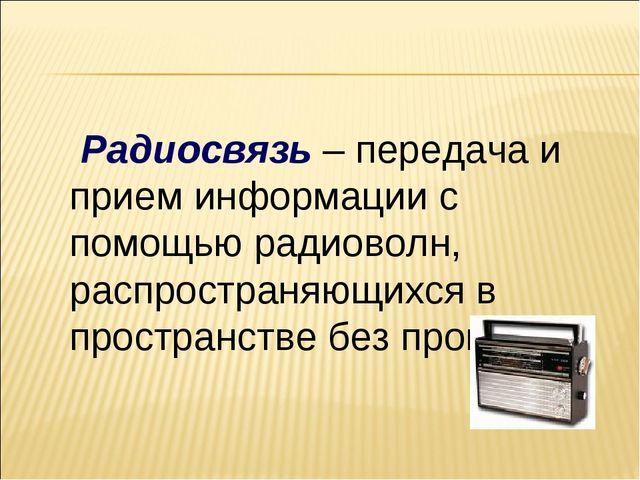 Радиосвязь – передача и прием информации с помощью радиоволн, распространяющ...