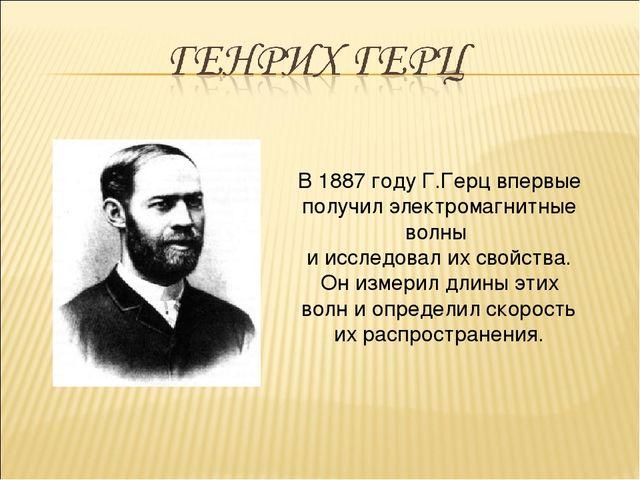 В 1887 году Г.Герц впервые получил электромагнитные волны и исследовал их сво...