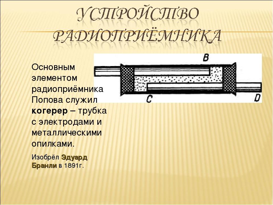 Основным элементом радиоприёмника Попова служил когерер – трубка с электродам...
