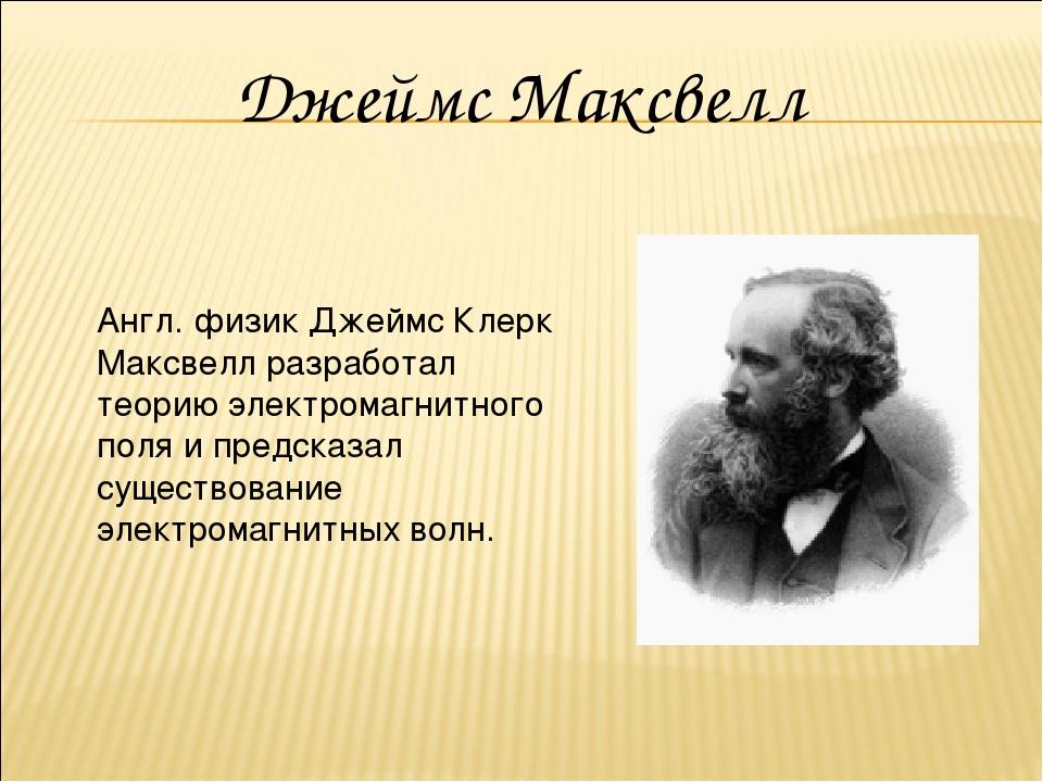 Англ. физик Джеймс Клерк Максвелл разработал теорию электромагнитного поля и...