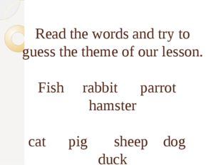 Read the words and try to guess the theme of our lesson. Fish rabbit parrot