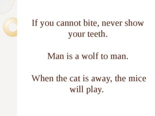 If you cannot bite, never show your teeth. Man is a wolf to man. When the ca