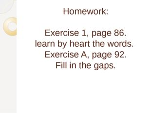 Homework: Exercise 1, page 86. learn by heart the words. Exercise A, page 92.