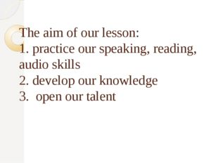 The aim of our lesson: 1. practice our speaking, reading, audio skills 2. de