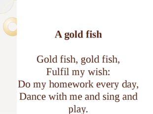A gold fish Gold fish, gold fish, Fulfil my wish: Do my homework every day,