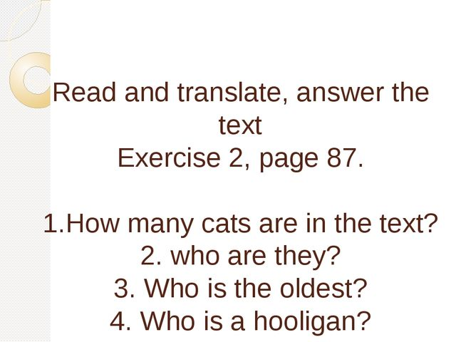 Read and translate, answer the text Exercise 2, page 87. 1.How many cats are...