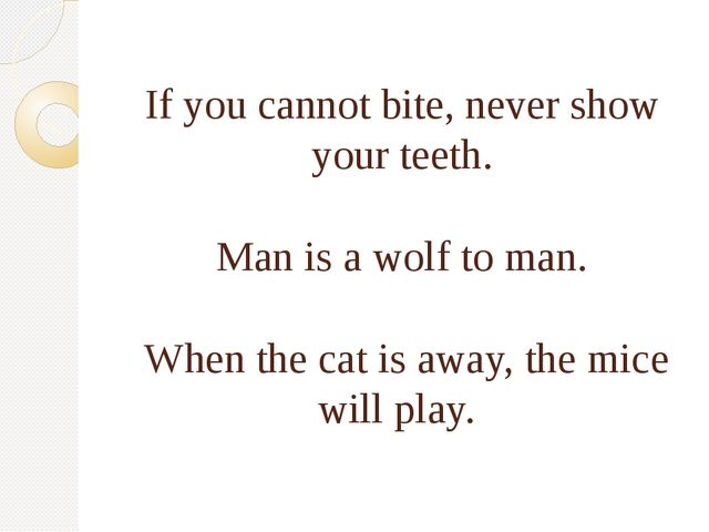 If you cannot bite, never show your teeth. Man is a wolf to man. When the ca...