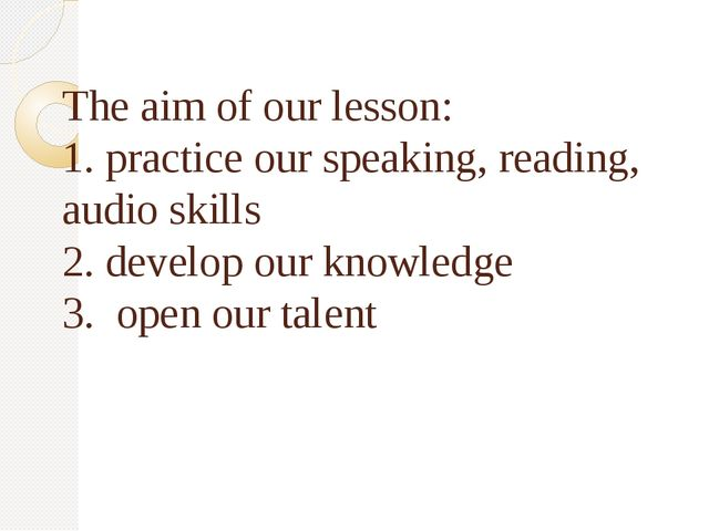 The aim of our lesson: 1. practice our speaking, reading, audio skills 2. de...
