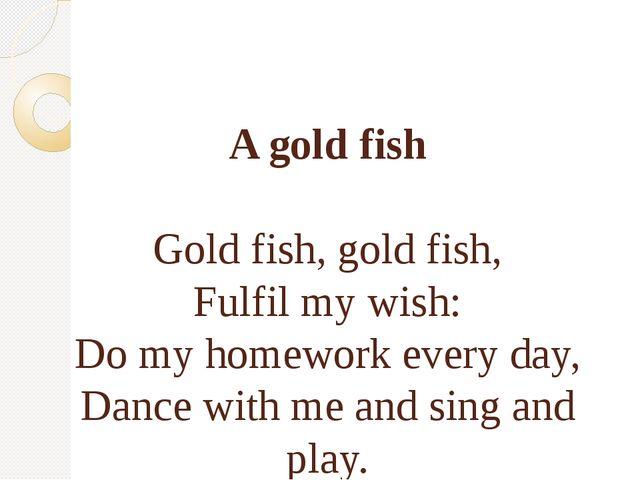 A gold fish Gold fish, gold fish, Fulfil my wish: Do my homework every day,...