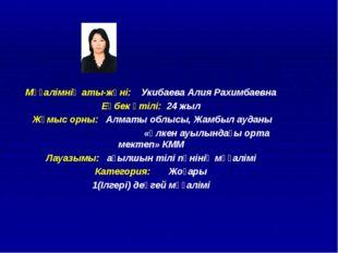 Мұғалімнің аты-жөні: Укибаева Алия Рахимбаевна Еңбек өтілі: 24 жыл Жұмыс орны