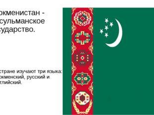 Туркменистан - мусульманское государство. В стране изучают три языка: туркмен