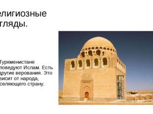 Религиозные взгляды. В Туркменистане исповедуют Ислам. Есть и другие веровани