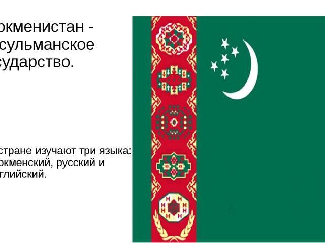Туркменистан - мусульманское государство. В стране изучают три языка: туркмен...