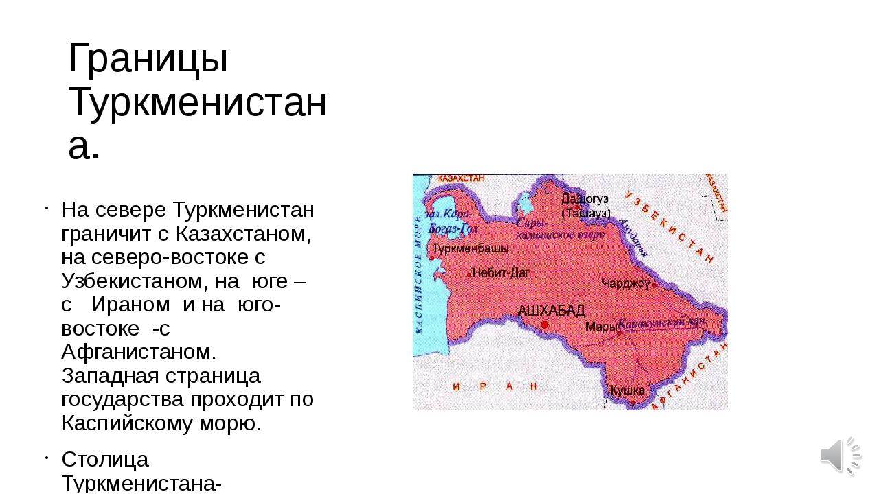 Границы Туркменистана. На севере Туркменистан граничит с Казахстаном, на севе...