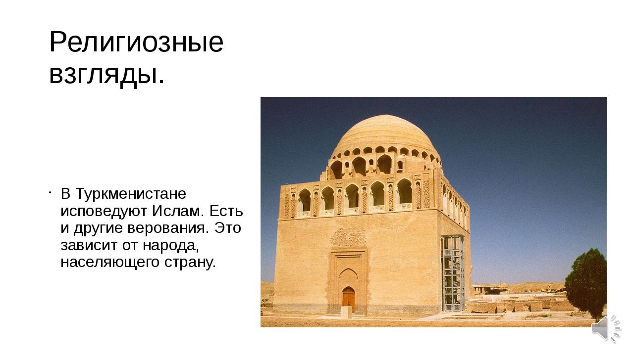 Религиозные взгляды. В Туркменистане исповедуют Ислам. Есть и другие веровани...