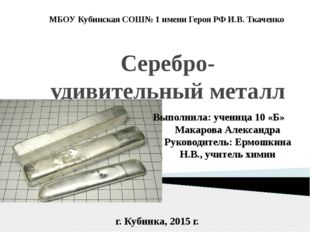 Серебро- удивительный металл МБОУ Кубинская СОШ№ 1 имени Героя РФ И.В. Ткачен