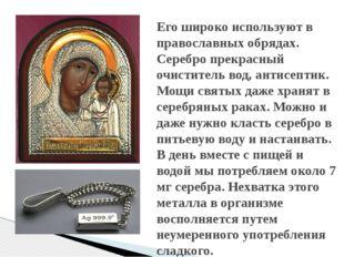 Его широко используют в православных обрядах. Серебро прекрасный очиститель в
