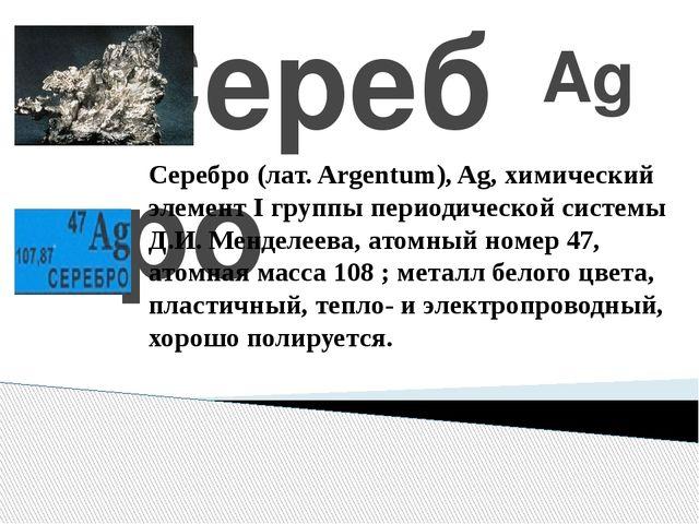 Серебро Ag Серебро (лат. Argentum), Ag, химический элемент I группы периодич...