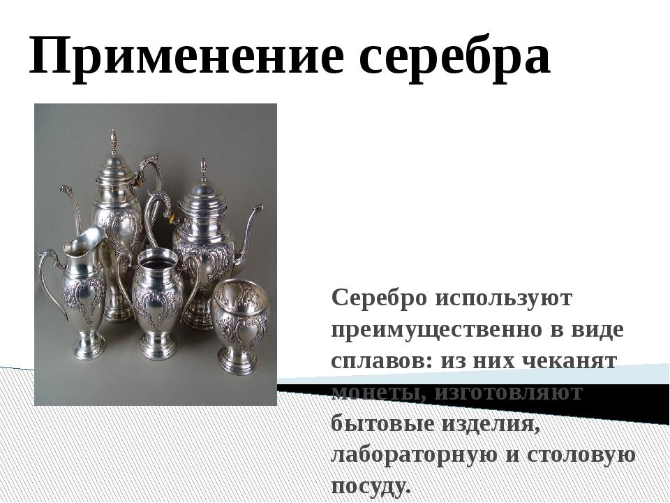 Серебро используют преимущественно в виде сплавов: из них чеканят монеты, из...