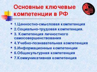 Основные ключевые компетенции в РФ 1.Ценностно-смысловая компетенция 2.Социал