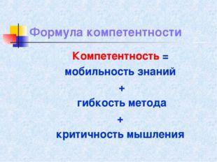 Формула компетентности Компетентность = мобильность знаний + гибкость метода