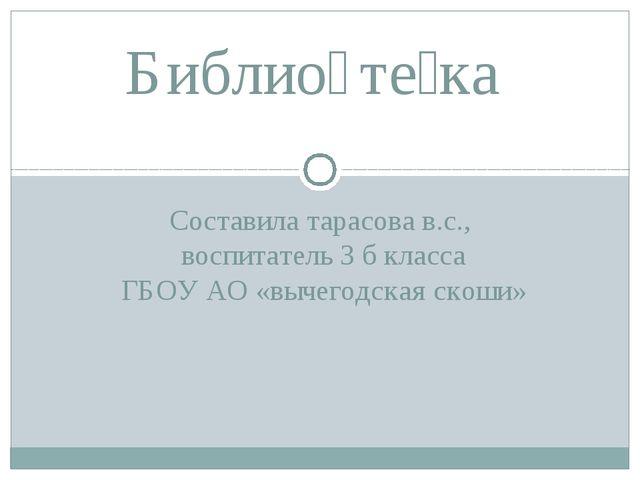 Составила тарасова в.с., воспитатель 3 б класса ГБОУ АО «вычегодская скоши» Б...