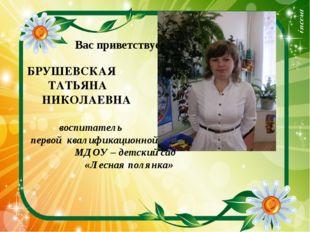 Вас приветствует БРУШЕВСКАЯ ТАТЬЯНА НИКОЛАЕВНА воспитатель первой квалификац