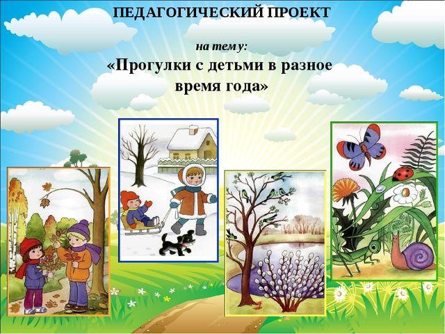 ПЕДАГОГИЧЕСКИЙ ПРОЕКТ на тему: «Прогулки с детьми в разное время года»