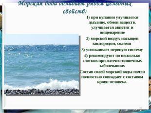 Морская вода обладает рядом целебных свойств: * 1) при купании улучшается дых