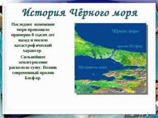 История Чёрного моря Последнее изменение моря произошло примерно 8 тысяч лет